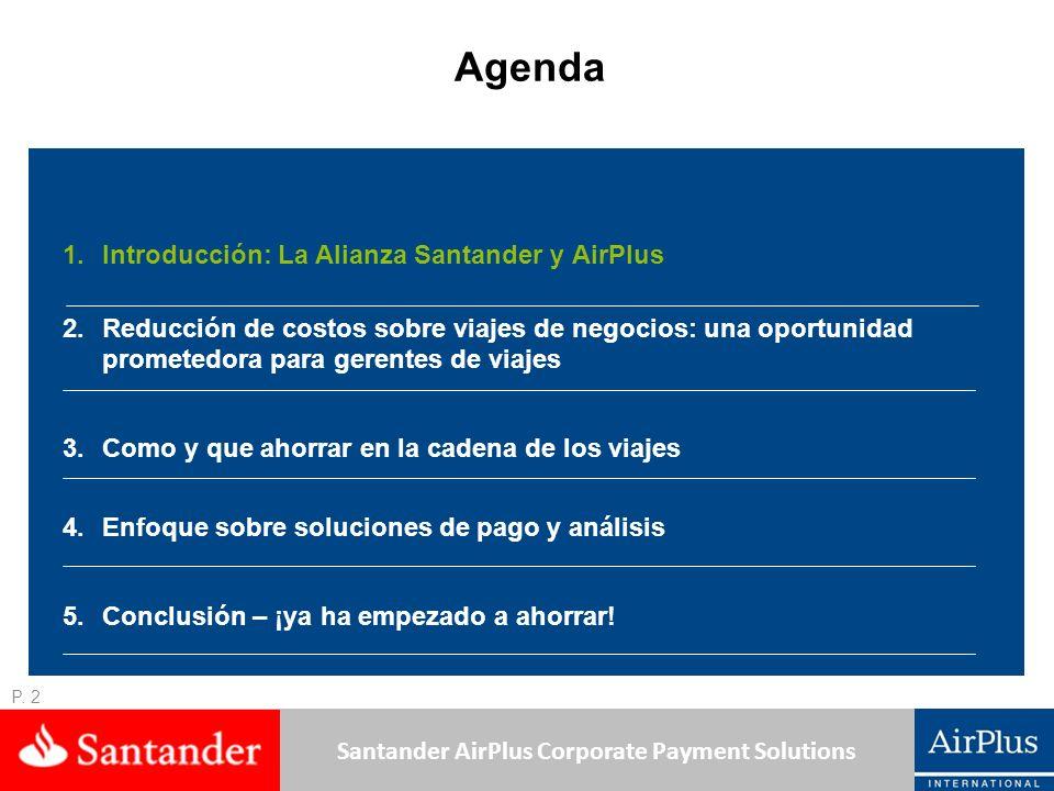 Santander AirPlus Corporate Payment Solutions El 3er banco del mundo en términos de utilidades en 2008 > 18 millones de clientes en América Latina > 7 millones de clientes en la eurozona Más de 180,000 empleados 3.2 millones de accionistas Presencia en más de 40 países Con negocios gestionados a nivel global, con políticas corporativas comunes para aprovechar las sinergias y ventajas competitivas a escala internacional > 140,000 clientes corporativos/de negocios 60 millones de tarjetas emitidas a nivel mundial (personales y corporativas) 40 años de experiencia creando medios de pago para viajes de negocio en España (participación de mercado del 42%) Amplia experiencia en el desarrollo de productos tales como medios de pago Santander, un líder en banca corporativa y medios de pago Nº 1 en la eurozona Nº 1 en América Latina Nº 4