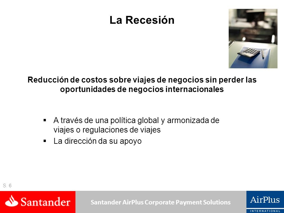 Santander AirPlus Corporate Payment Solutions La Recesión S. 6 A través de una política global y armonizada de viajes o regulaciones de viajes La dire