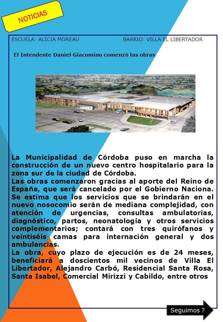 ESCUELA: ALICIA MOREAU BARRIO: VILLA EL LIBERTADOR El Intendente Daniel Giacomino comenzó las obras La Municipalidad de Córdoba puso en marcha la construcción de un nuevo centro hospitalario para la zona sur de la ciudad de Córdoba.