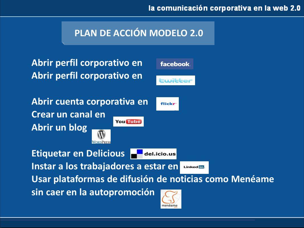 la comunicación corporativa en la web 2.0 PLAN DE ACCIÓN MODELO 2.0 Abrir perfil corporativo en Abrir cuenta corporativa en Crear un canal en Abrir un