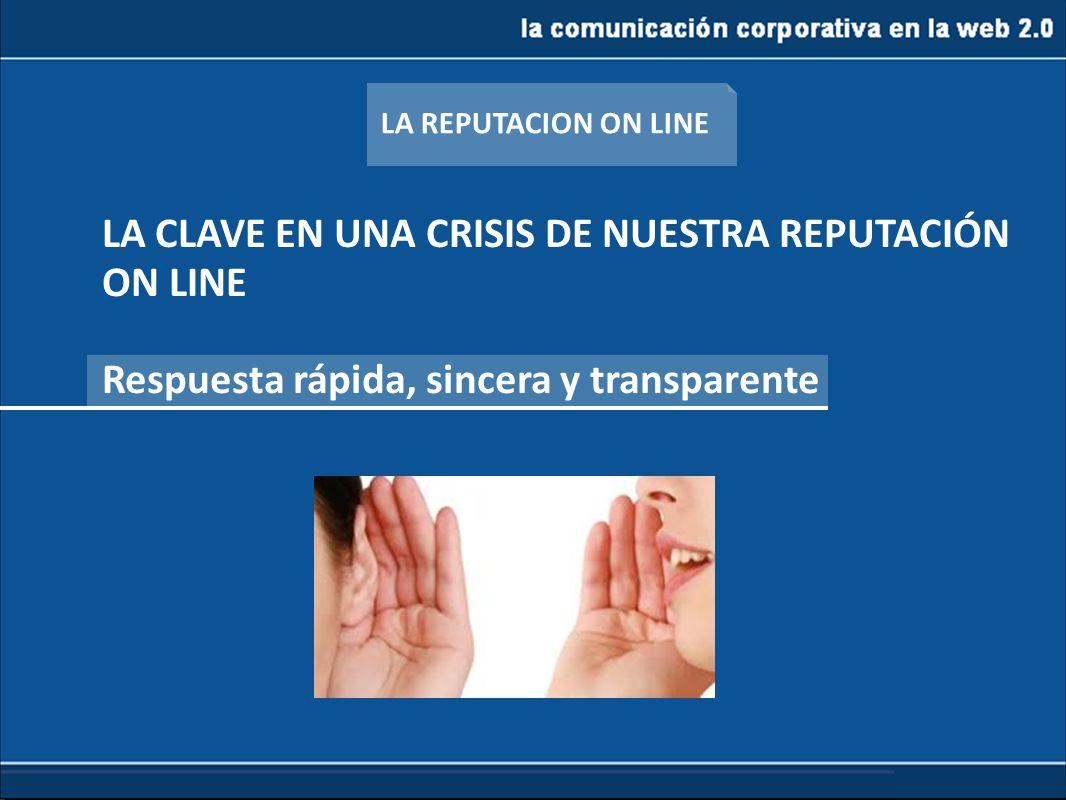 la comunicación corporativa en la web 2.0 LA CLAVE EN UNA CRISIS DE NUESTRA REPUTACIÓN ON LINE Respuesta rápida, sincera y transparente LA REPUTACION