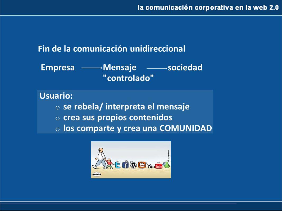 la comunicación corporativa en la web 2.0 De la web1.0 a la 2.0 Usuario: o se rebela/ interpreta el mensaje o crea sus propios contenidos o los compar