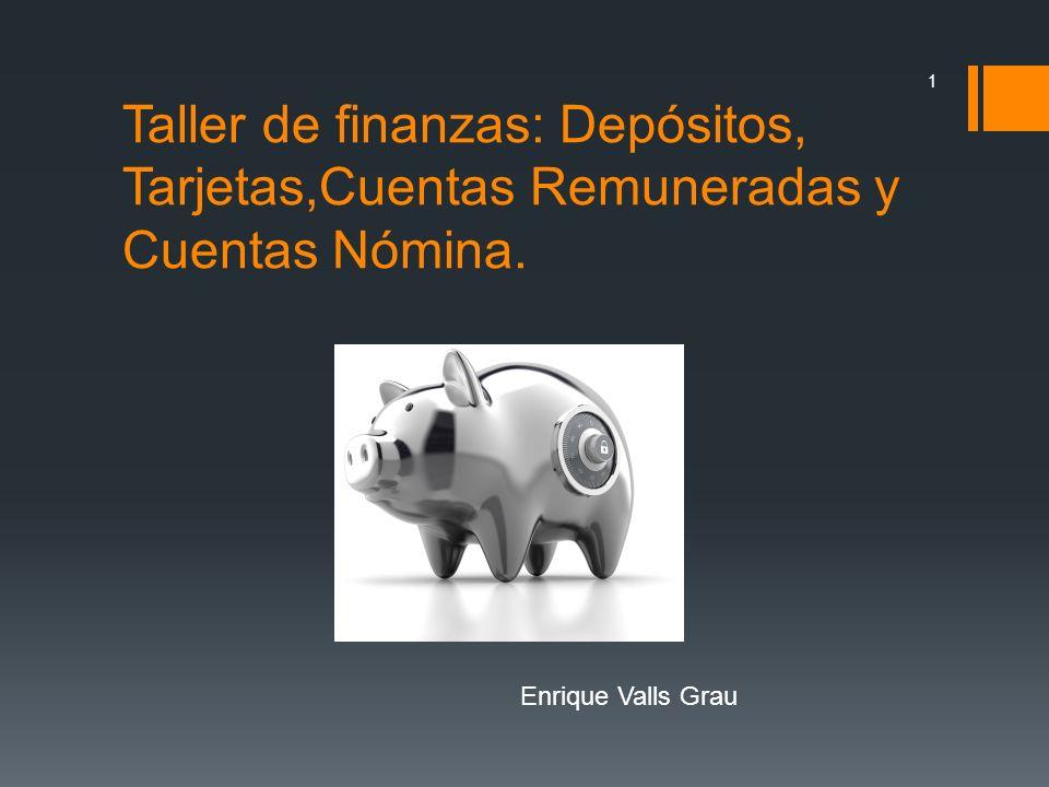 Taller de finanzas: Depósitos, Tarjetas,Cuentas Remuneradas y Cuentas Nómina. 1 Enrique Valls Grau