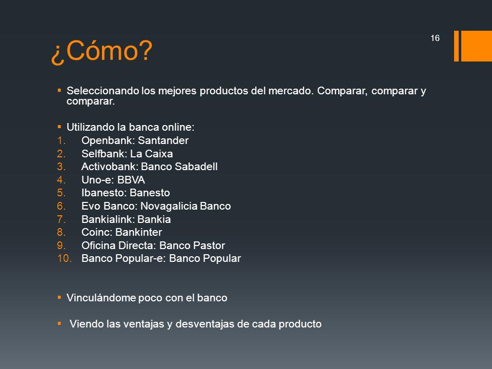¿Cómo? Seleccionando los mejores productos del mercado. Comparar, comparar y comparar. Utilizando la banca online: 1.Openbank: Santander 2.Selfbank: L