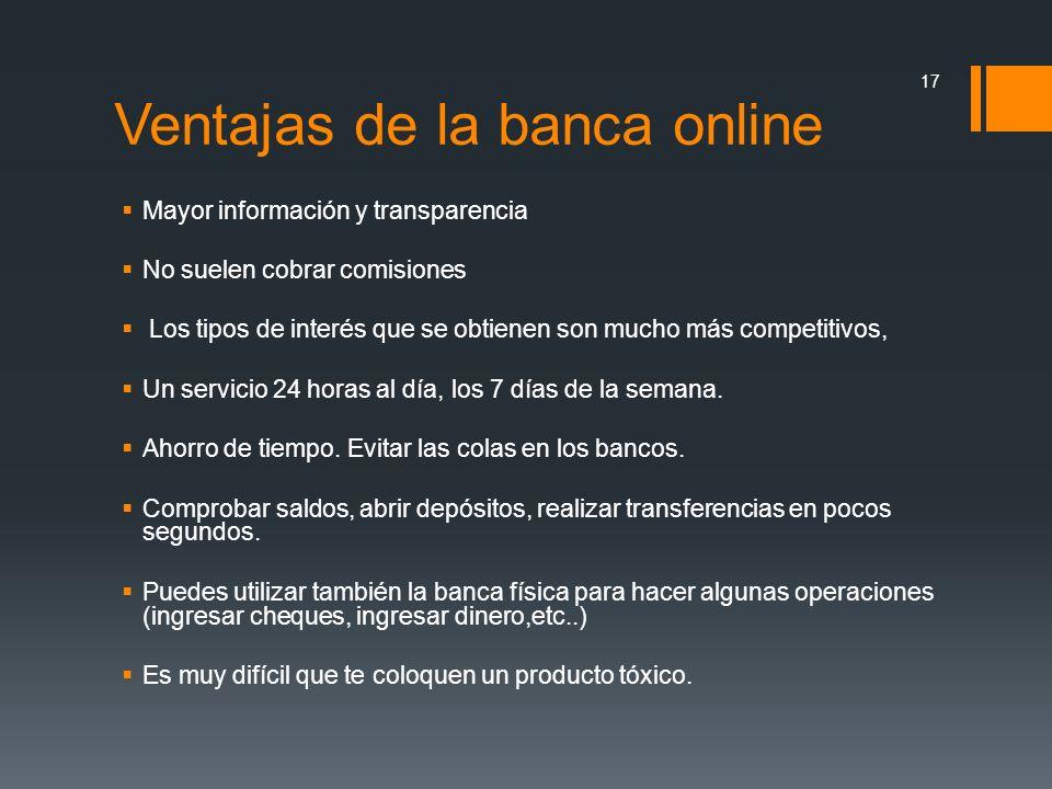 Ventajas de la banca online Mayor información y transparencia No suelen cobrar comisiones Los tipos de interés que se obtienen son mucho más competiti