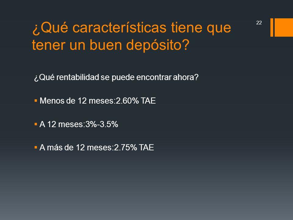 ¿Qué rentabilidad se puede encontrar ahora? Menos de 12 meses:2.60% TAE A 12 meses:3%-3.5% A más de 12 meses:2.75% TAE 22 ¿Qué características tiene q