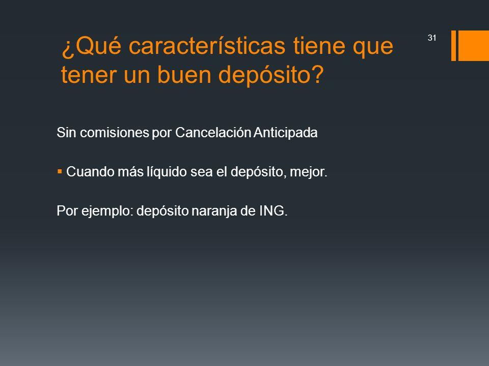 Sin comisiones por Cancelación Anticipada Cuando más líquido sea el depósito, mejor. Por ejemplo: depósito naranja de ING. 31 ¿Qué características tie