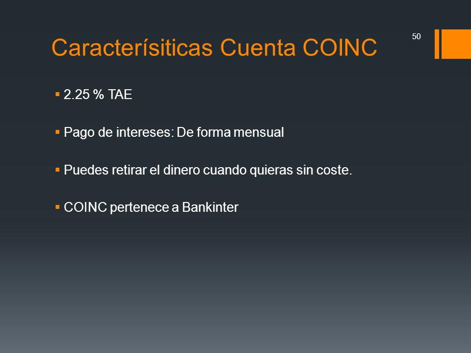 Caracterísiticas Cuenta COINC 2.25 % TAE Pago de intereses: De forma mensual Puedes retirar el dinero cuando quieras sin coste. COINC pertenece a Bank
