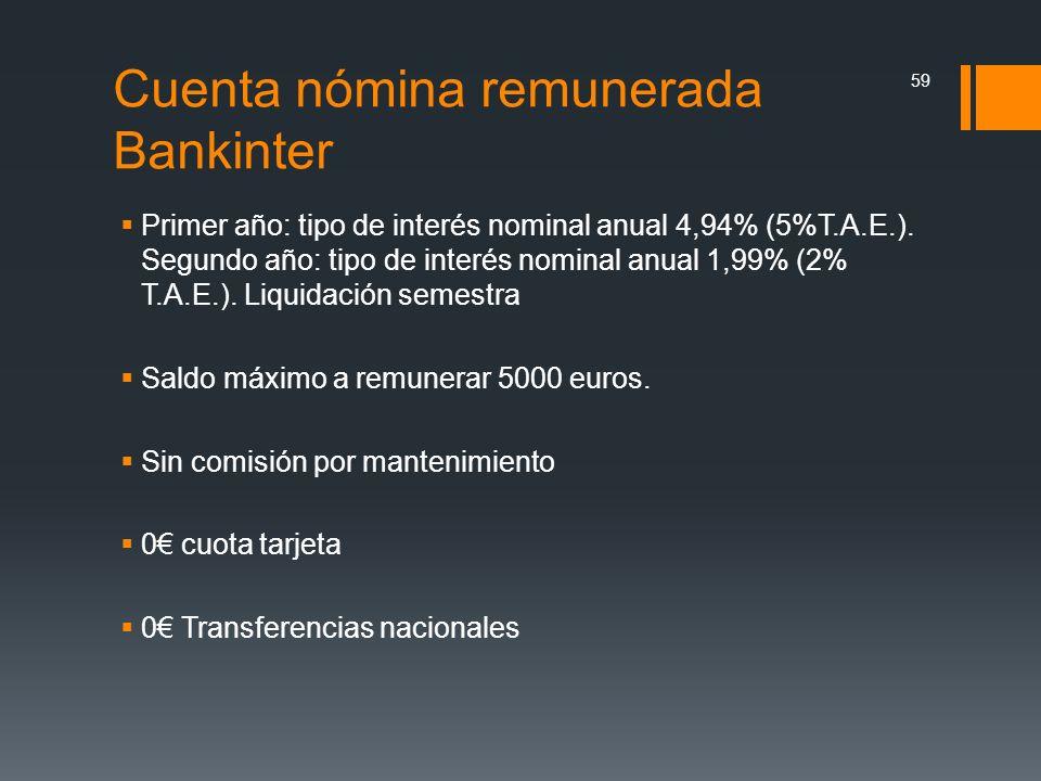 Cuenta nómina remunerada Bankinter Primer año: tipo de interés nominal anual 4,94% (5%T.A.E.). Segundo año: tipo de interés nominal anual 1,99% (2% T.