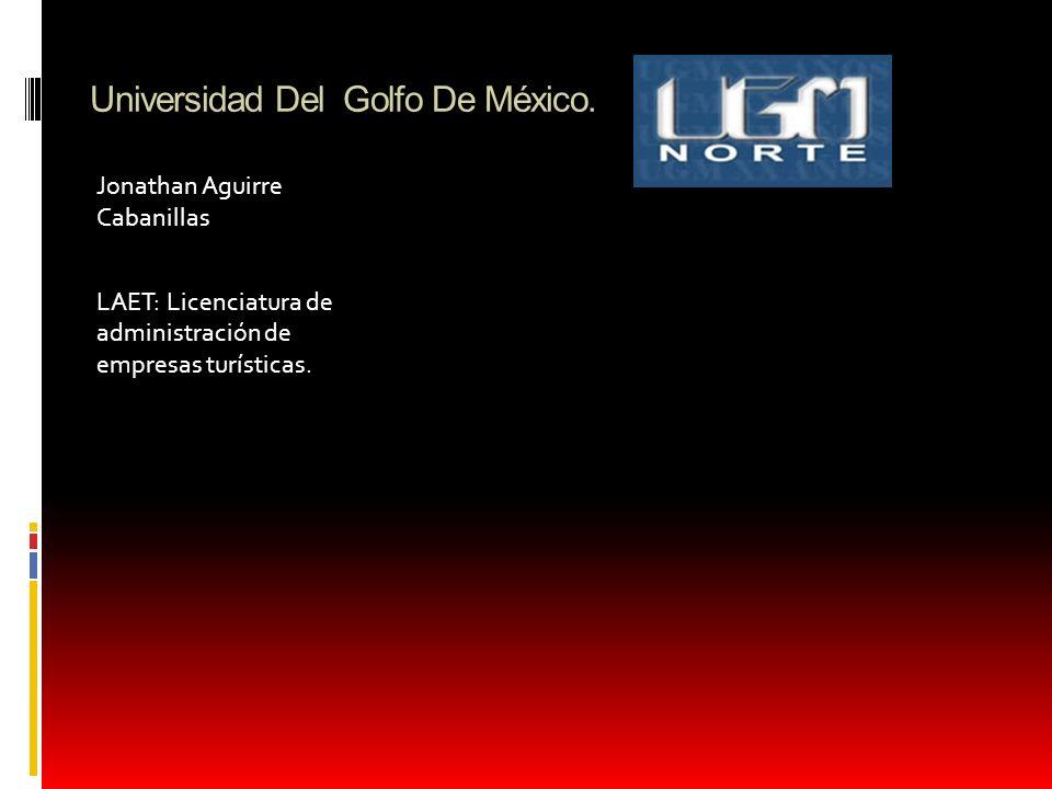 Universidad Del Golfo De México. Jonathan Aguirre Cabanillas LAET: Licenciatura de administración de empresas turísticas.