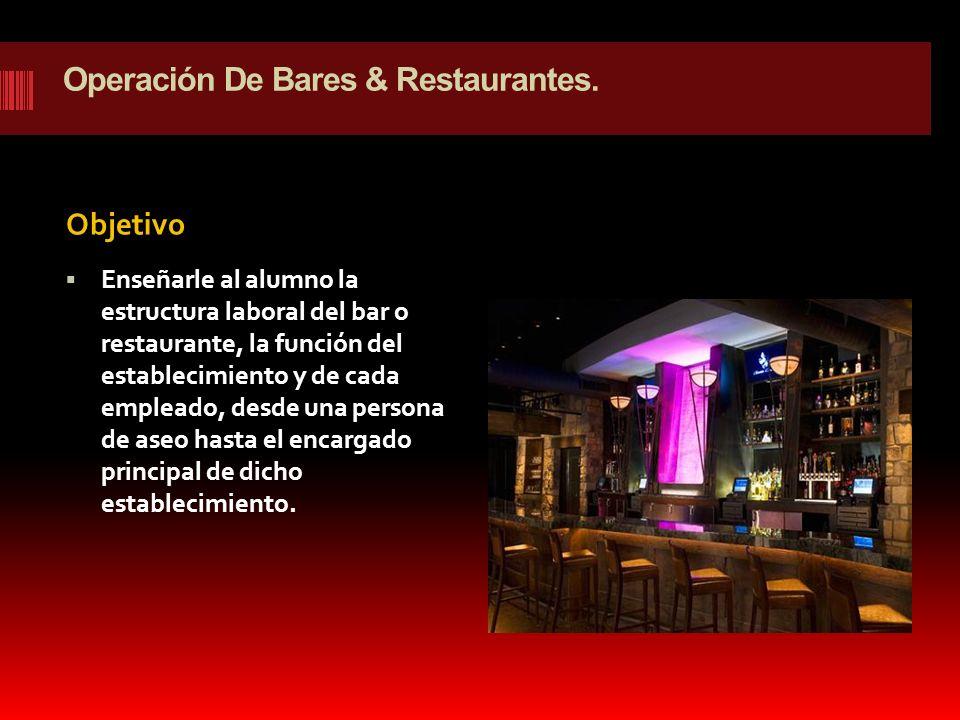 Operación De Bares & Restaurantes. Objetivo Enseñarle al alumno la estructura laboral del bar o restaurante, la función del establecimiento y de cada