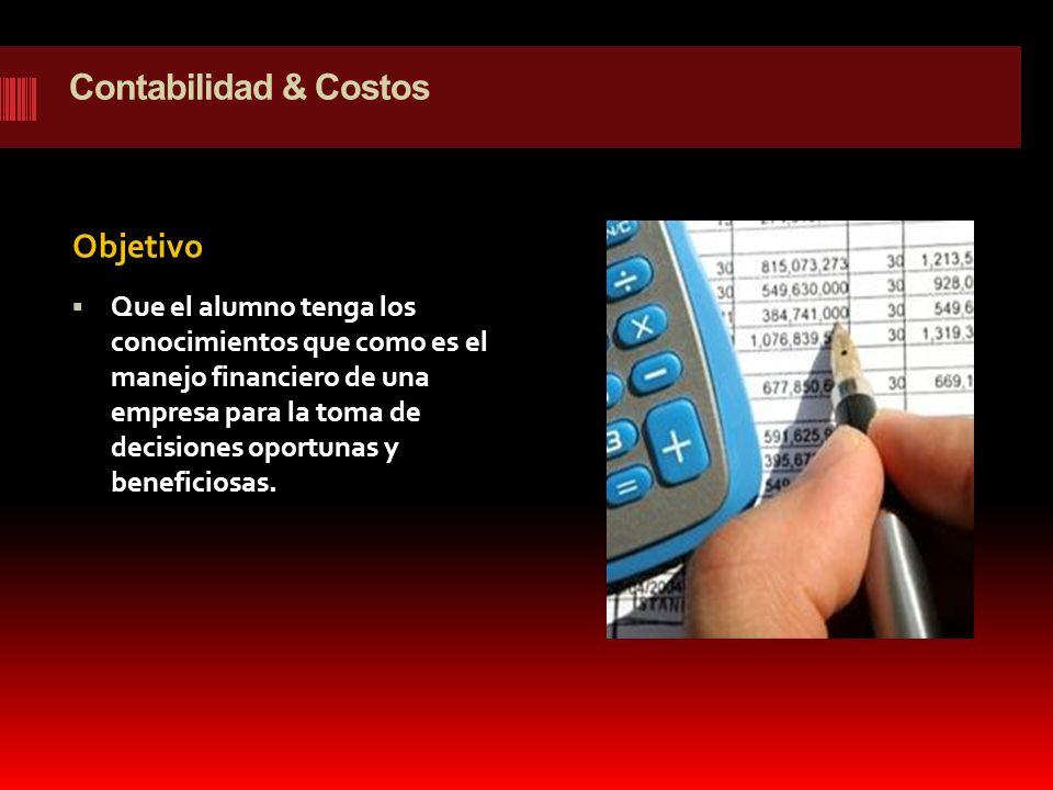 Contabilidad & Costos Objetivo Que el alumno tenga los conocimientos que como es el manejo financiero de una empresa para la toma de decisiones oportu