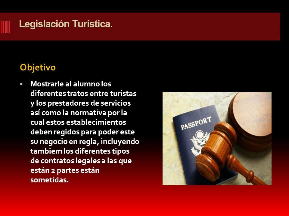 Legislación Turística. Objetivo Mostrarle al alumno los diferentes tratos entre turistas y los prestadores de servicios así como la normativa por la c