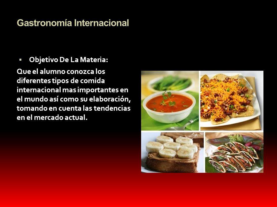 Gastronomía Internacional Objetivo De La Materia: Que el alumno conozca los diferentes tipos de comida internacional mas importantes en el mundo así c