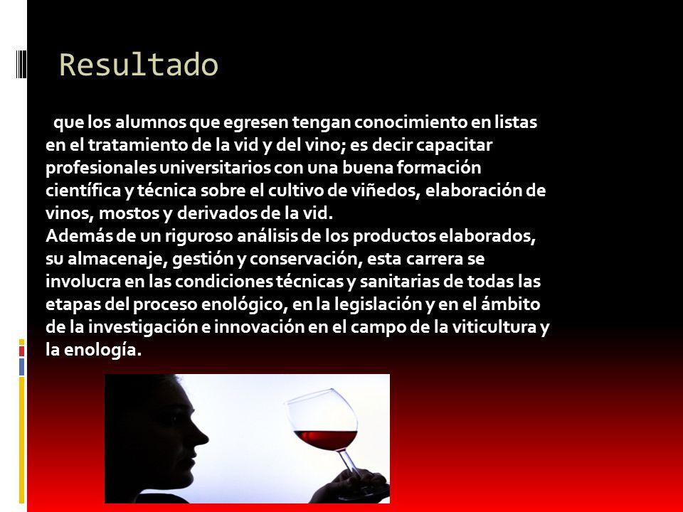 Resultado que los alumnos que egresen tengan conocimiento en listas en el tratamiento de la vid y del vino; es decir capacitar profesionales universit