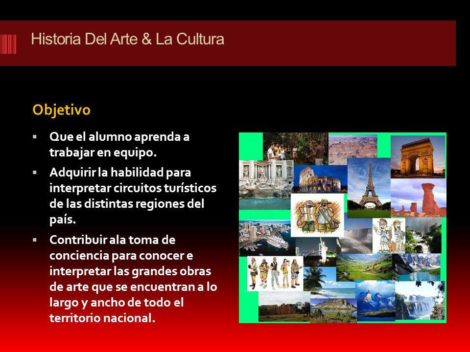 Historia Del Arte & La Cultura Objetivo Que el alumno aprenda a trabajar en equipo. Adquirir la habilidad para interpretar circuitos turísticos de las