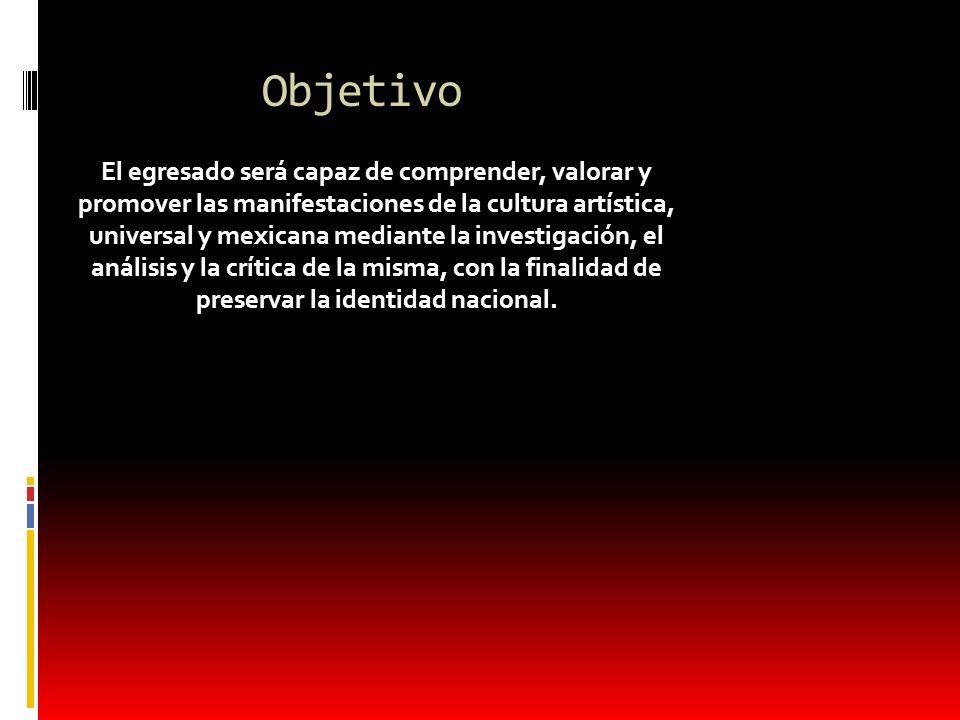 Objetivo El egresado será capaz de comprender, valorar y promover las manifestaciones de la cultura artística, universal y mexicana mediante la invest