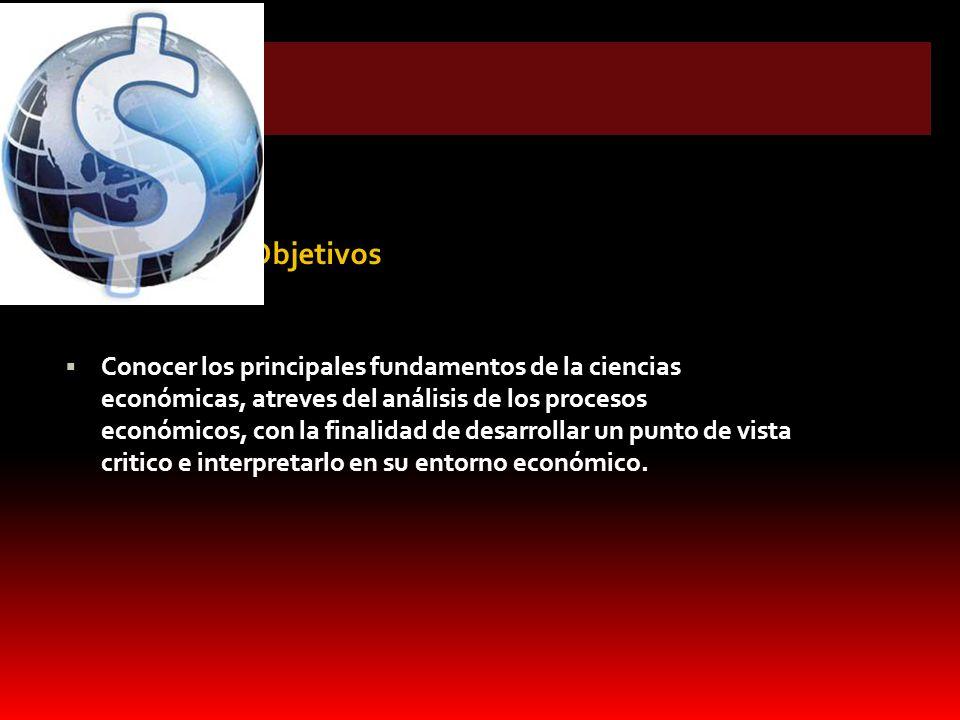 Objetivos Conocer los principales fundamentos de la ciencias económicas, atreves del análisis de los procesos económicos, con la finalidad de desarrol