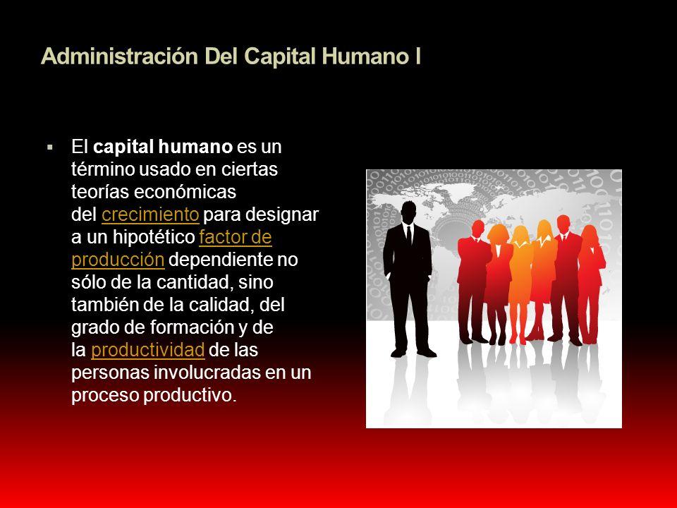 Administración Del Capital Humano l El capital humano es un término usado en ciertas teorías económicas del crecimiento para designar a un hipotético