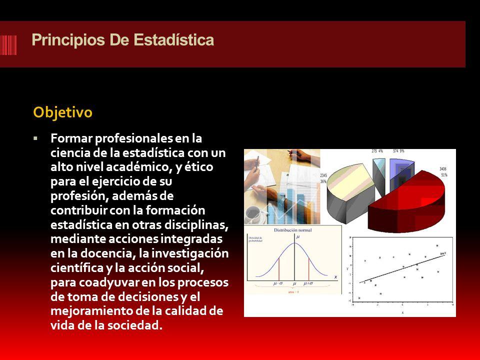 Principios De Estadística Objetivo Formar profesionales en la ciencia de la estadística con un alto nivel académico, y ético para el ejercicio de su p