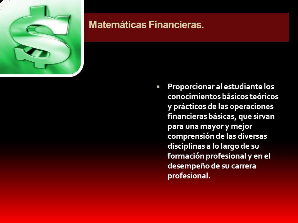 Matemáticas Financieras. Proporcionar al estudiante los conocimientos básicos teóricos y prácticos de las operaciones financieras básicas, que sirvan