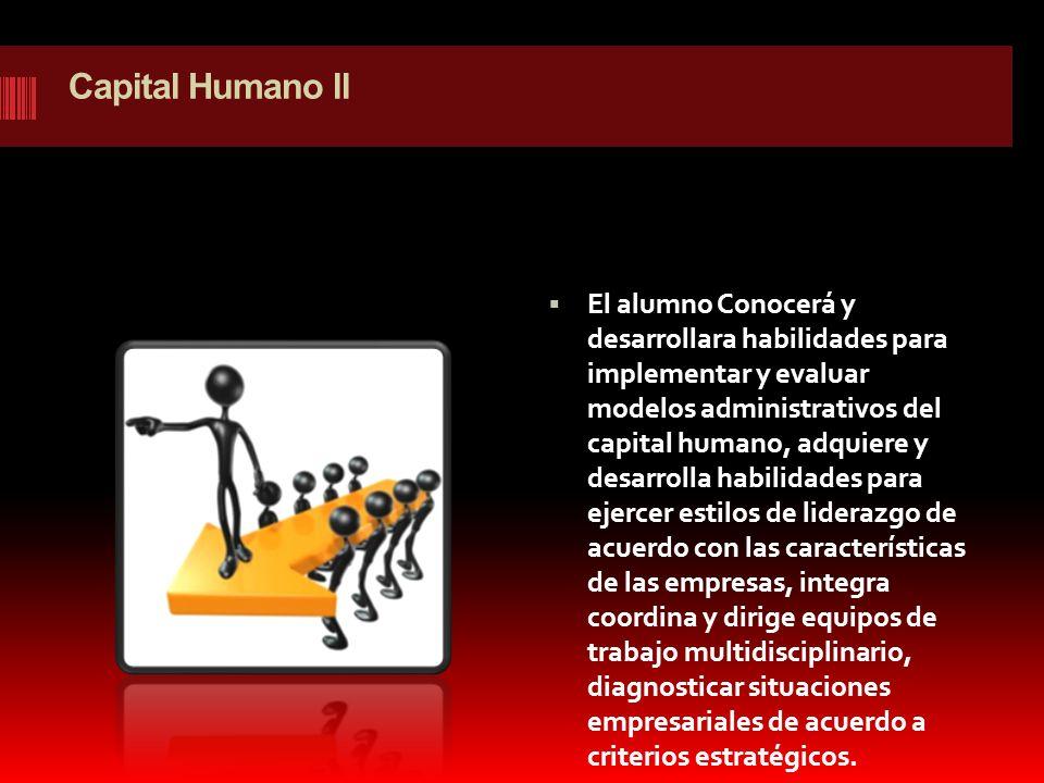 Capital Humano ll El alumno Conocerá y desarrollara habilidades para implementar y evaluar modelos administrativos del capital humano, adquiere y desa