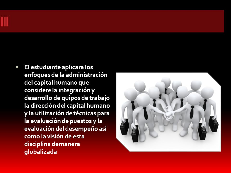 El estudiante aplicara los enfoques de la administración del capital humano que considere la integración y desarrollo de quipos de trabajo la direcció