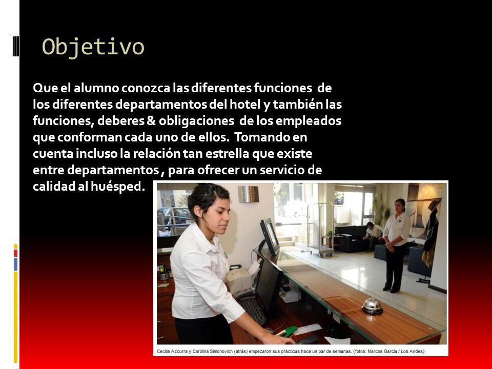 Objetivo Que el alumno conozca las diferentes funciones de los diferentes departamentos del hotel y también las funciones, deberes & obligaciones de l