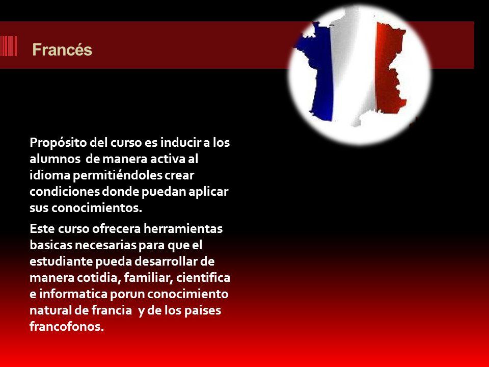 Francés Propósito del curso es inducir a los alumnos de manera activa al idioma permitiéndoles crear condiciones donde puedan aplicar sus conocimiento