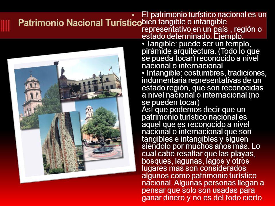 Patrimonio Nacional Turístico El patrimonio turístico nacional es un bien tangible o intangible representativo en un país, región o estado determinado
