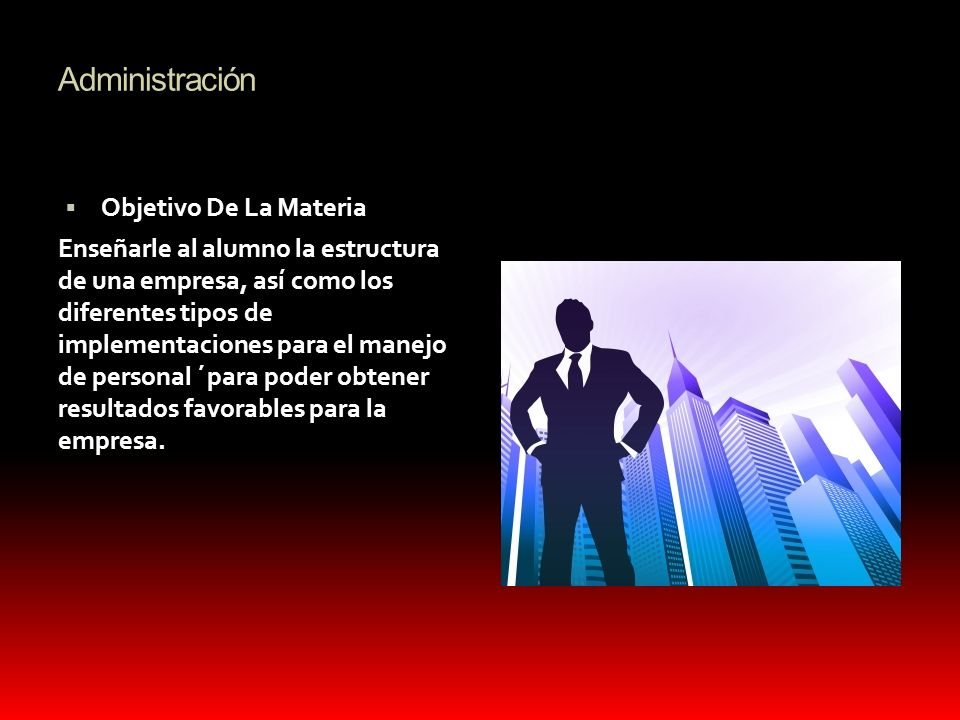 Administración Objetivo De La Materia Enseñarle al alumno la estructura de una empresa, así como los diferentes tipos de implementaciones para el mane