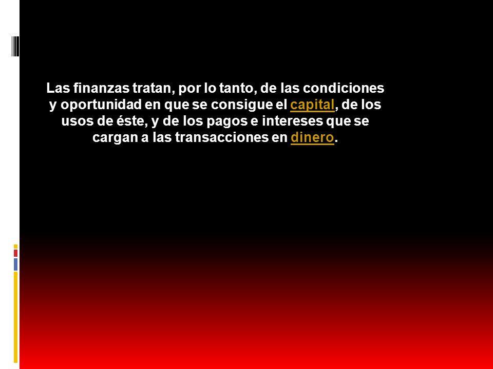 Las finanzas tratan, por lo tanto, de las condiciones y oportunidad en que se consigue el capital, de los usos de éste, y de los pagos e intereses que