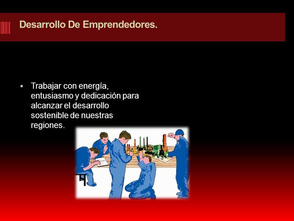 Desarrollo De Emprendedores. Trabajar con energía, entusiasmo y dedicación para alcanzar el desarrollo sostenible de nuestras regiones.