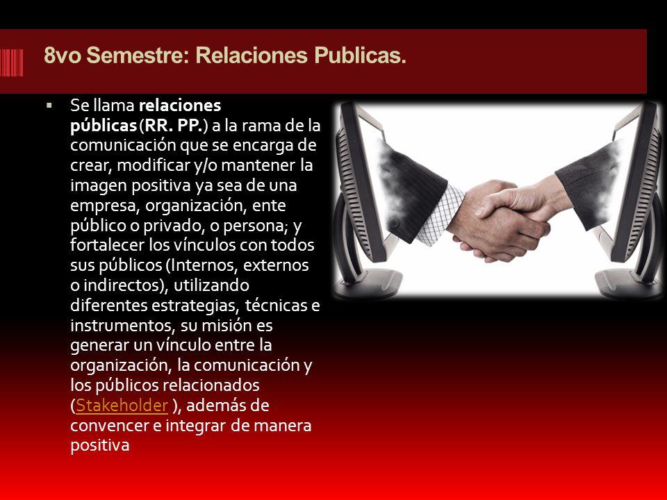 8vo Semestre: Relaciones Publicas. Se llama relaciones públicas (RR. PP.) a la rama de la comunicación que se encarga de crear, modificar y/o mantener