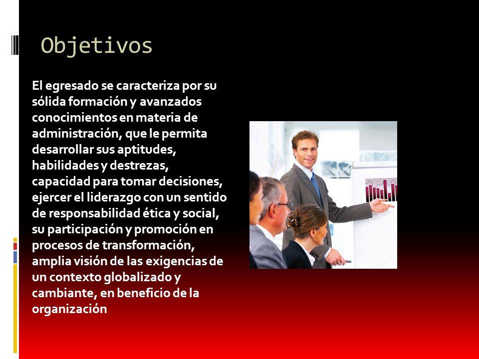 Objetivos El egresado se caracteriza por su sólida formación y avanzados conocimientos en materia de administración, que le permita desarrollar sus ap
