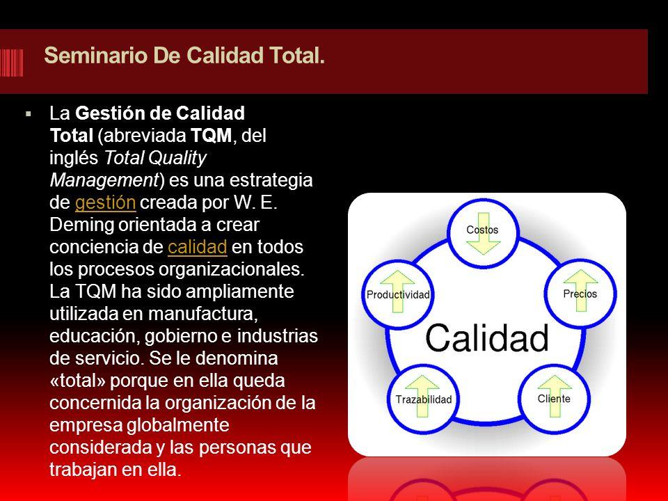 Seminario De Calidad Total. La Gestión de Calidad Total (abreviada TQM, del inglés Total Quality Management) es una estrategia de gestión creada por W