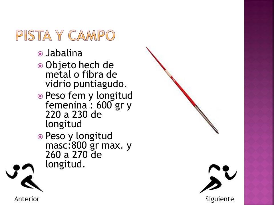 Jabalina Objeto hech de metal o fibra de vidrio puntiagudo. Peso fem y longitud femenina : 600 gr y 220 a 230 de longitud Peso y longitud masc:800 gr
