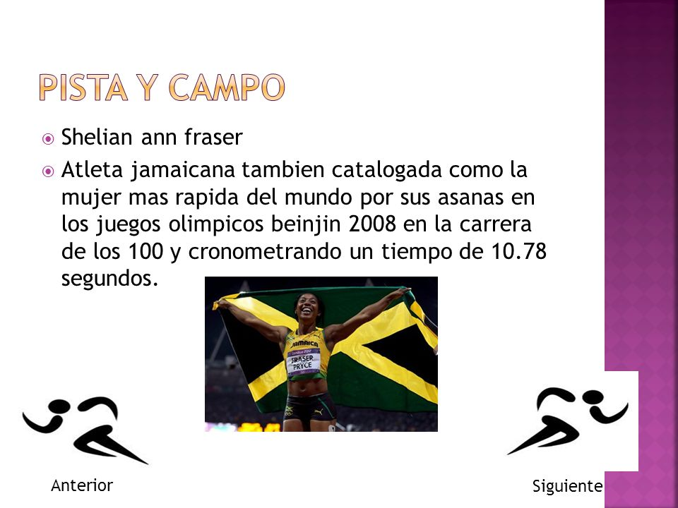 Shelian ann fraser Atleta jamaicana tambien catalogada como la mujer mas rapida del mundo por sus asanas en los juegos olimpicos beinjin 2008 en la carrera de los 100 y cronometrando un tiempo de 10.78 segundos.