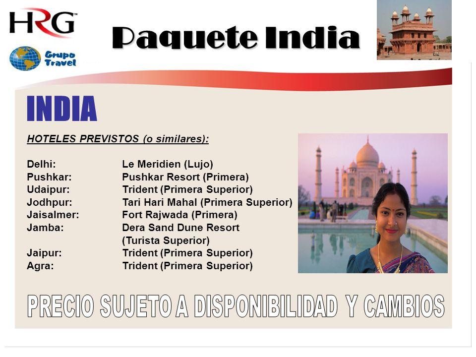 INDIA HOTELES PREVISTOS (o similares): Delhi:Le Meridien (Lujo) Pushkar:Pushkar Resort (Primera) Udaipur:Trident (Primera Superior) Jodhpur:Tari Hari Mahal (Primera Superior) Jaisalmer:Fort Rajwada (Primera) Jamba:Dera Sand Dune Resort (Turista Superior) Jaipur:Trident (Primera Superior) Agra:Trident (Primera Superior) Paquete India