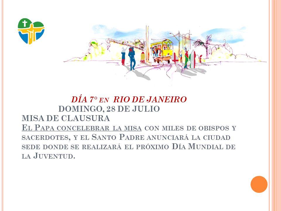 DÍA 7° EN RIO DE JANEIRO DOMINGO, 28 DE JULIO MISA DE CLAUSURA E L P APA CONCELEBRAR LA MISA CON MILES DE OBISPOS Y SACERDOTES, Y EL S ANTO P ADRE ANUNCIARÁ LA CIUDAD SEDE DONDE SE REALIZARÁ EL PRÓXIMO D ÍA M UNDIAL DE LA J UVENTUD.