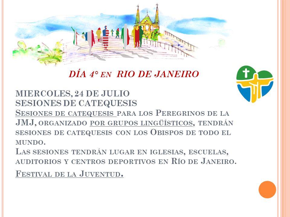 DÍA 4° EN RIO DE JANEIRO MIERCOLES, 24 DE JULIO SESIONES DE CATEQUESIS S ESIONES DE CATEQUESIS PARA LOS P EREGRINOS DE LA JMJ, ORGANIZADO POR GRUPOS LINGÜÍSTICOS, TENDRÁN SESIONES DE CATEQUESIS CON LOS O BISPOS DE TODO EL MUNDO.