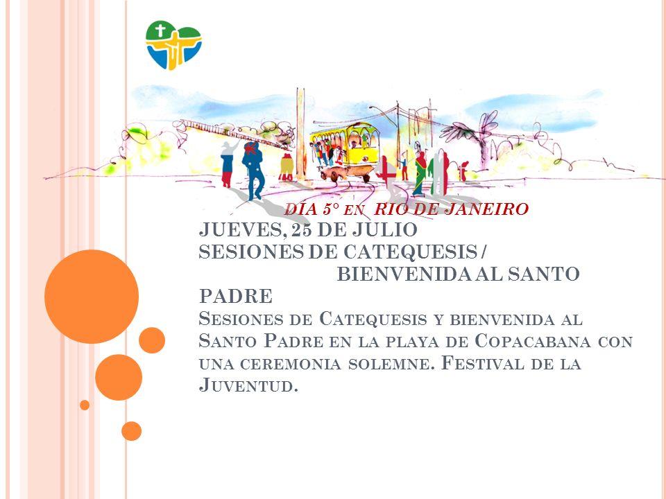DÍA 6° EN RIO DE JANEIRO VIERNES, 26 DE JULIO SESIONES DE CATEQUESIS FESTIVAL DE LA JUVENTUD PROCESION DE LA CRUZ L A PROCESIÓN DE LA C RUZ SERÁ EN LA P LAYA DE C OPACABANA