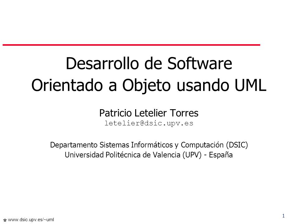 2 www.dsic.upv.es/~uml Contenido I.Introducción –Modelado de Software –UML II.Breve Tour por UML III.El Paradigma Orientado a Objeto usando UML –Fundamentos del Modelado OO –Diagrama de Casos de Uso –Diagramas de Interacciones –Diagrama de Clases –Diagrama de Estados / Diagramas de Actividad –Diagrama de Componentes –Diagrama de Despliegue IV.Proceso de Desarrollo de SW basado en UML V.Conclusiones