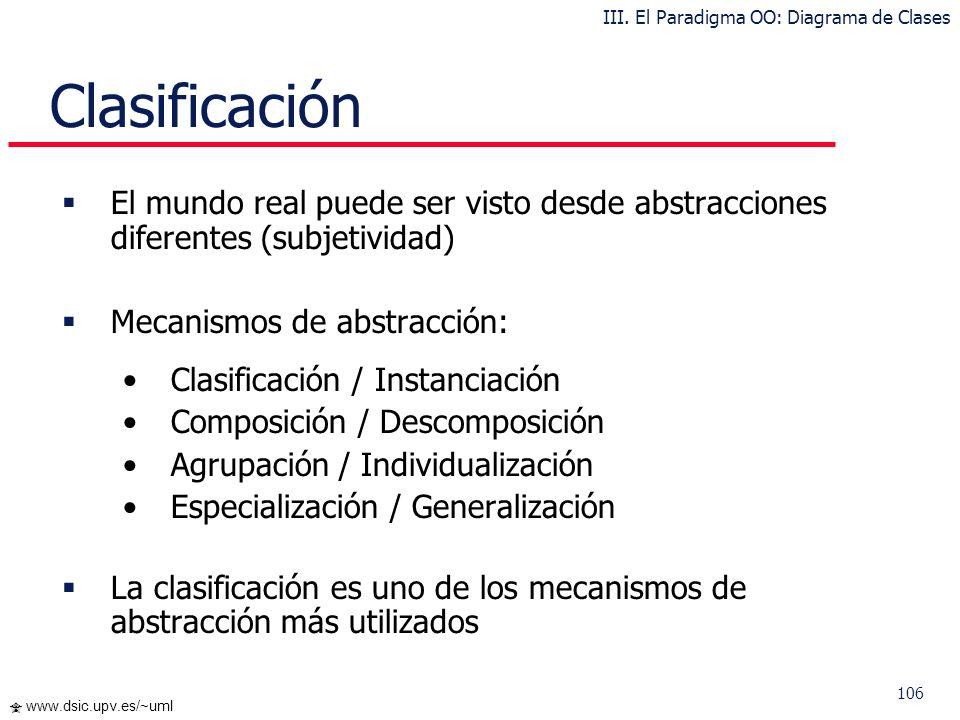 106 www.dsic.upv.es/~uml Clasificación El mundo real puede ser visto desde abstracciones diferentes (subjetividad) Mecanismos de abstracción: Clasific