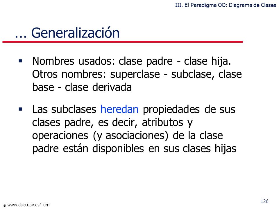 126 www.dsic.upv.es/~uml Nombres usados: clase padre - clase hija. Otros nombres: superclase - subclase, clase base - clase derivada Las subclases her