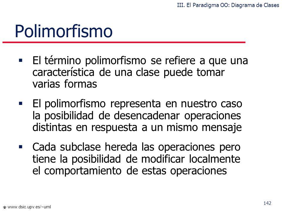 142 www.dsic.upv.es/~uml Polimorfismo El término polimorfismo se refiere a que una característica de una clase puede tomar varias formas El polimorfis