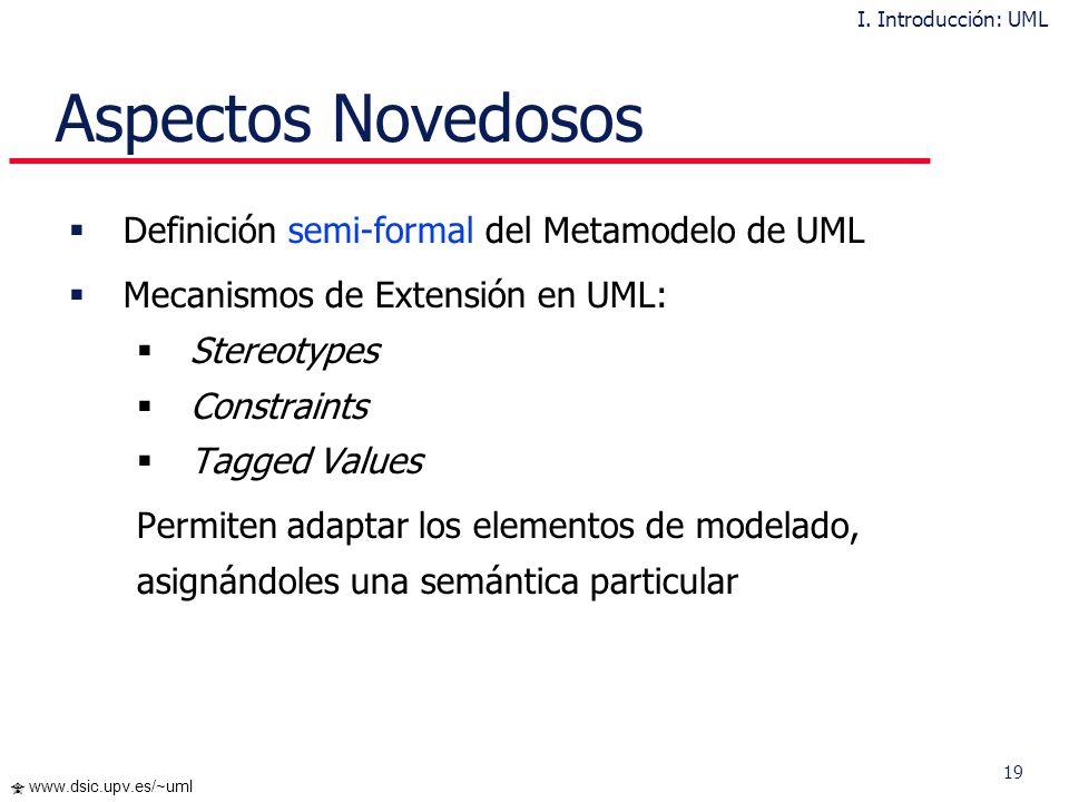19 www.dsic.upv.es/~uml Aspectos Novedosos Definición semi-formal del Metamodelo de UML Mecanismos de Extensión en UML: Stereotypes Constraints Tagged