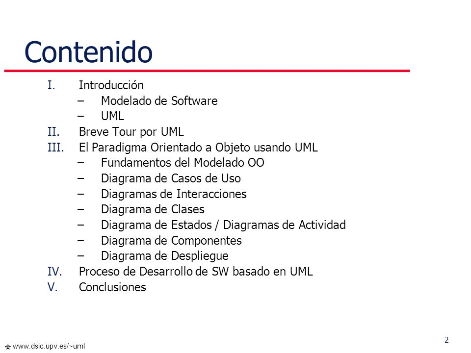 2 www.dsic.upv.es/~uml Contenido I.Introducción –Modelado de Software –UML II.Breve Tour por UML III.El Paradigma Orientado a Objeto usando UML –Funda