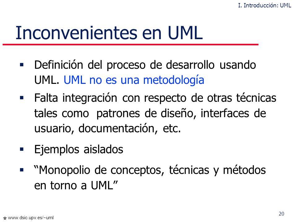 20 www.dsic.upv.es/~uml Inconvenientes en UML Definición del proceso de desarrollo usando UML. UML no es una metodología Falta integración con respect