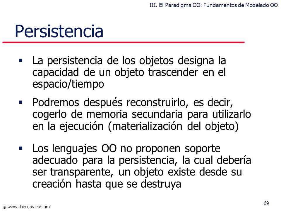 69 www.dsic.upv.es/~uml Persistencia La persistencia de los objetos designa la capacidad de un objeto trascender en el espacio/tiempo Podremos después